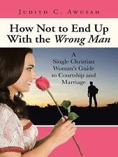 How Not to End up with the Wrong Man : A Single Christian Woman's Guide to...