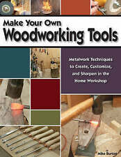 Make Your Own Woodworking Tools: Metalwork Techniques to Create, Customize, a...