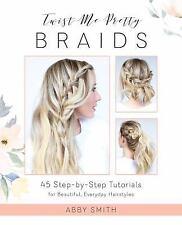Twist Me Pretty Braids : 45 Step-By-Step Tutorials for Beautiful, Everyday...
