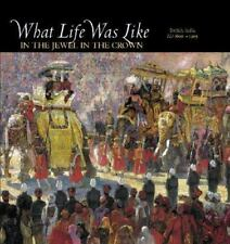 What Life Was Like in the Jewel in the Crown: British India, Ad 1600-1905 by