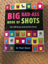 Big Bad-Ass Book of Shots Over 1,400 Recipes To Get The Party Started Paul Knorr