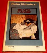 Pietro Ghilarducci UN ATTO D'AMORE - 1ª Edizione Rizzoli - 1979 - EA