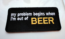 My Problem Begins When....BEER  Funny Humour Iron Patch Biker Motorcycle Laugh