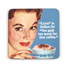 Cool Coaster' LATTE' IS ITALIAN FOR 'YOU PAID TOO MUCH FOR THAT COFFEE'
