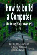How to build a Computer  Building Your Own PC - The Easy, Step-by-Step Guide to