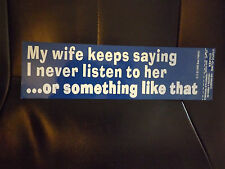 Bumper Sticker-My Wife Keeps Saying I Never Listen To Her Or Something Like That