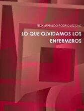 Lo Que Olvidamos Los Enfermeros by Felix Arnaldo Rodriguez Diaz (2014,...