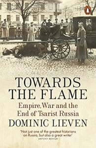 Towards the Flame: Empire, War and the End of Tsarist Russia by Lieven, Dominic