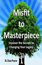 Misfit to Masterpiece : Uncover the Secrets to Changing Your Legacy by M....