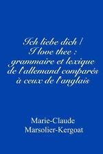 Ich Liebe Dich/I Love Thee : Grammaire et Lexique de l'allemand Comparés à...