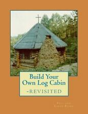 Build Your Own Log Cabin - Revisited : The down-To-Earth, No-Nonsense Guide...