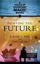 Painting The Future: A Tales of Everday Magic Novel: By Hay, Louise, Lauber, ...