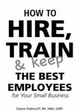 How to Hire, Train & Keep the Best Employees for Your Small Business: With Comp