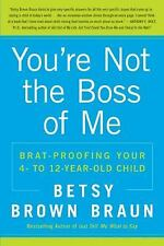 You're Not the Boss of Me : Brat-Proofing Your 4 - to 12 - Year-Old Child by...