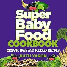 Super Baby Food Cookbook : Organic Baby and Toddler Recipes by Ruth Yaron...
