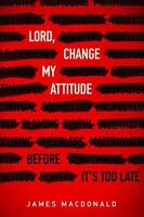 Lord, Change My Attitude: Before It's Too Late: By MacDonald, James