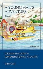 A Young Man's Adventure Book I : Logging in Alaska and Sub Service Atlantic...