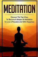 Meditation: Discover The Top Ways To Become A Master At Mediation To Live A Peac