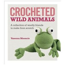 Crocheted Wild Animals : A Collection of Woolly Friends to Make from Scratch by