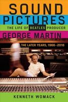 Sound Pictures : The Life of Beatles Producer George Martin, the Later Years,...
