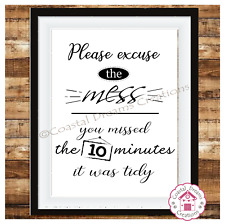 'Please excuse the mess you missed the 10 mins it was tidy' funny print quote