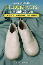 Heroic Acts in Humble Shoes: America's Nurses Tell Their Stories-ExLibrary