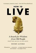 How to Live: A Search for Wisdom from Old People (While They Are Still on This E