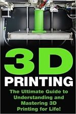3D Printing: The Ultimate Guide to Mastering 3D Printing for Life (3D Printing,