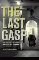 Last Gasp : The Rise and Fall of the American Gas Chamber Scott Christianson
