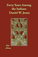 Forty Years among the Indians by Daniel W. Jones (2014, Paperback)
