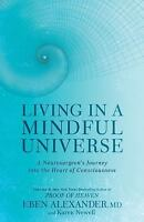 Living in a Mindful Universe: A Neurosurgeon's Journey into the Heart of Consci