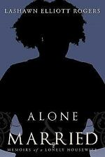 Alone and Married : Memoirs of a Lonely Housewife by Lashawn Elliott Rogers...