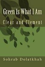 NEW Green Is What I Am: Clear and Clement by Sohrab Dolatkhah