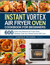 Instant Vortex Air Fryer Oven Cookbook for Beginners 600 Easy and Delicious Air