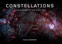 Constellations : A Field Guide to the Night Sky by Giles Sparrow Hardcover Book