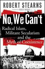No, We Can't: Radical Islam, Militant Secularism and the M. by Stearns, Robert