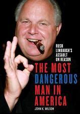 The Most Dangerous Man in America : Rush Limbaugh's Assault on Reason by John K.