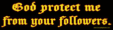 God Protect Me From Your Followers!  BUMPER STICKER atheist anti religious