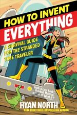 How to Invent Everything : A Survival Guide for the Stranded Time Traveler, P...