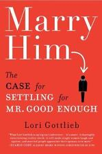 Marry Him: The Case for Settling for Mr. Good Enough by Gottlieb, Lori
