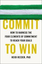 Commit to Win : How to Harness the Four Elements of Commitment to Reach Your...