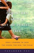 Dispatches from a Not-So-Perfect Life : Or How I Learned to Love the House,...