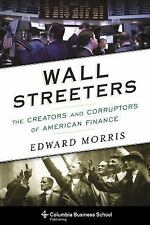 Wall Streeters: The Creators And Corruptors Of American Finance (columbia Bus...