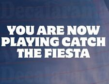 YOU ARE NOW PLAYING CATCH THE FIESTA Funny Ford Car/Window/Bumper Sticker/Decal