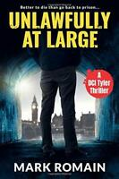 Unlawfully At Large: (A London Noir Crime thriller) (A DCI Ty... by Romain, Mark