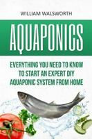 Aquaponics : Everything You Need to Know to Start an Expert Diy Aquaponic Sys...