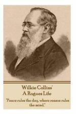 Wilkie Collins - A Rogues Life: Peace Rules the Day, Where Reason Rules the Mind