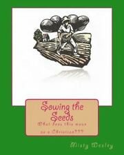 Sowing the Seeds : What Does This Mean As a Christian by Misty Lynn Wesley...