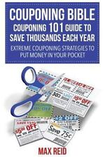 Couponing Bible : Couponing 101 Guide to Save Thousands Each Year: Extreme Co...