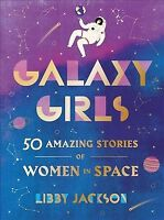 Galaxy Girls : 50 Amazing Stories of Women in Space, Hardcover by Jackson, Li...
